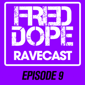 Fred Dope RaveCast – Episode 9